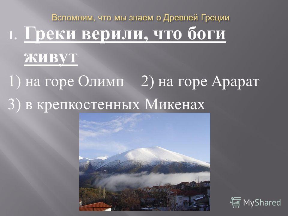 Вспомним, что мы знаем о Древней Греции 1. Греки верили, что боги живут 1) на горе Олимп 2) на горе Арарат 3) в крепкостенных Микенах