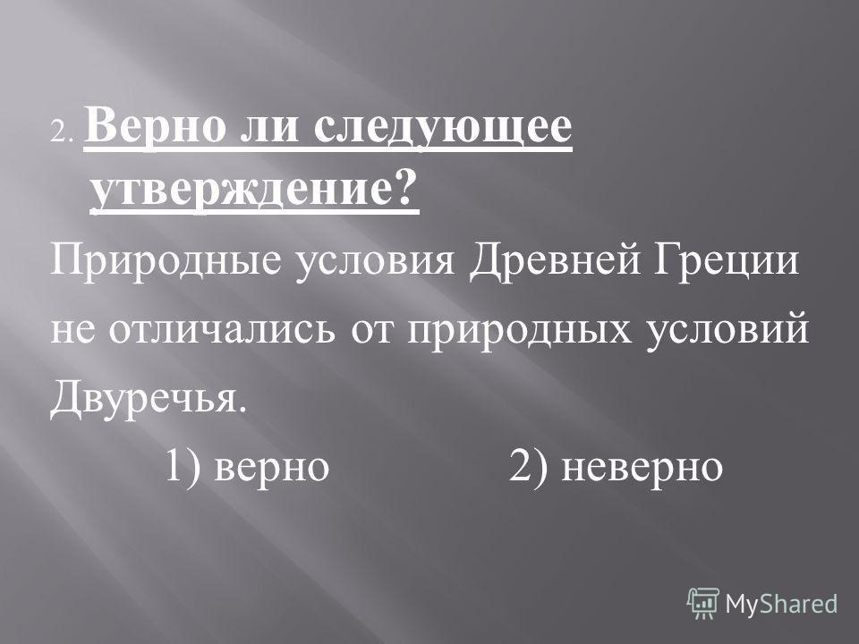 2. Верно ли следующее утверждение ? Природные условия Древней Греции не отличались от природных условий Двуречья. 1) верно 2) неверно