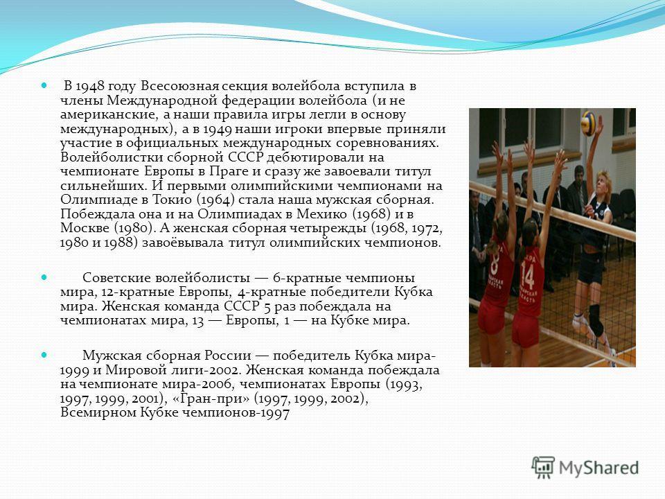 В 1948 году Всесоюзная секция волейбола вступила в члены Международной федерации волейбола (и не американские, а наши правила игры легли в основу международных), а в 1949 наши игроки впервые приняли участие в официальных международных соревнованиях.