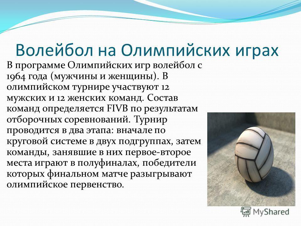 Волейбол на Олимпийских играх В программе Олимпийских игр волейбол с 1964 года (мужчины и женщины). В олимпийском турнире участвуют 12 мужских и 12 женских команд. Состав команд определяется FIVB по результатам отборочных соревнований. Турнир проводи