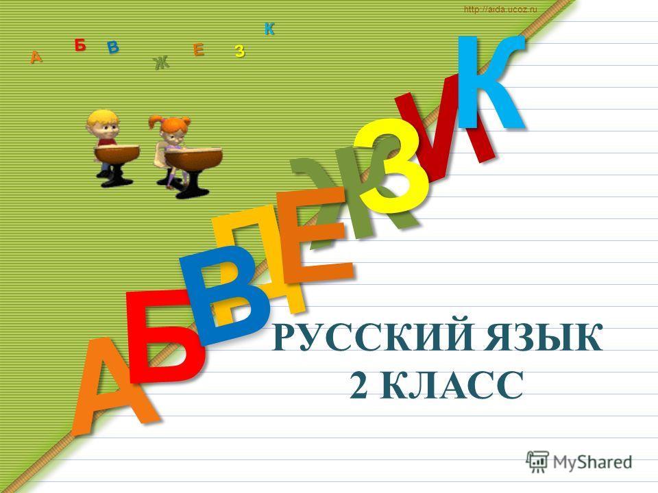 РУССКИЙ ЯЗЫК 2 КЛАСС Д А И Б В Ж Е ЗКА Б В Ж З Е К http://aida.ucoz.ru