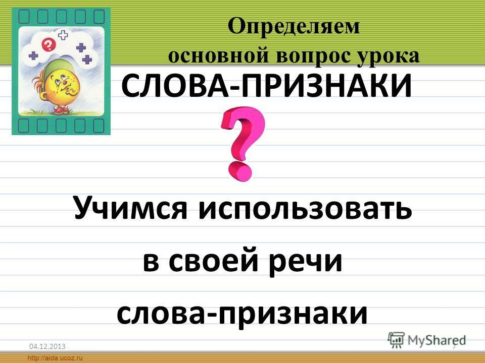 7 Определяем основной вопрос урока СЛОВА-ПРИЗНАКИ Учимся использовать в своей речи слова-признаки