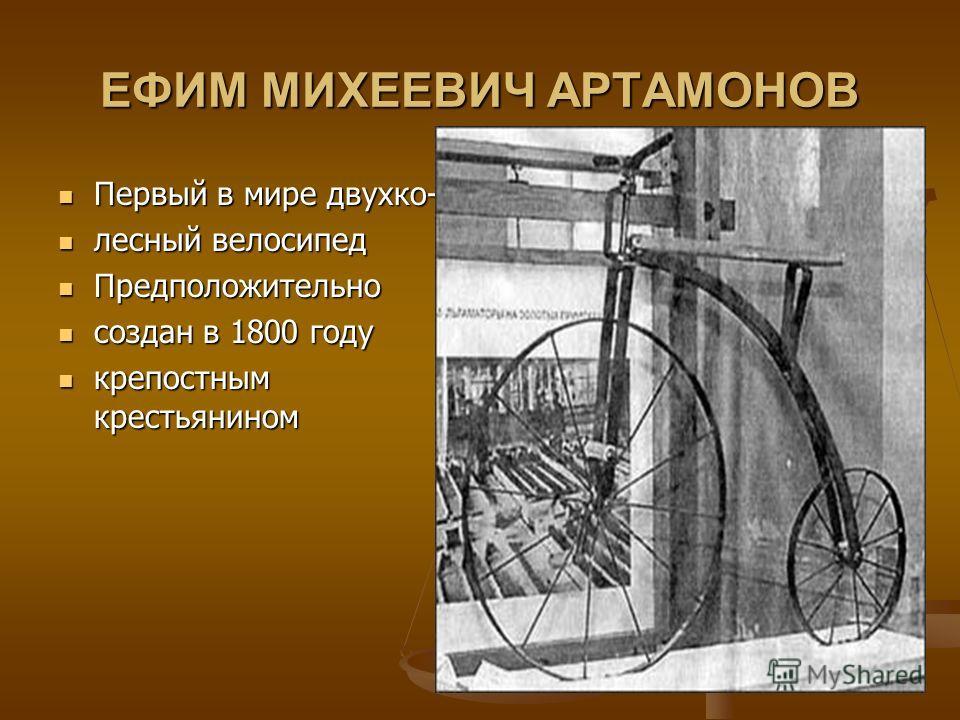 ЕФИМ МИХЕЕВИЧ АРТАМОНОВ Первый в мире двухко- Первый в мире двухко- лесный велосипед лесный велосипед Предположительно Предположительно создан в 1800 году создан в 1800 году крепостным крестьянином крепостным крестьянином