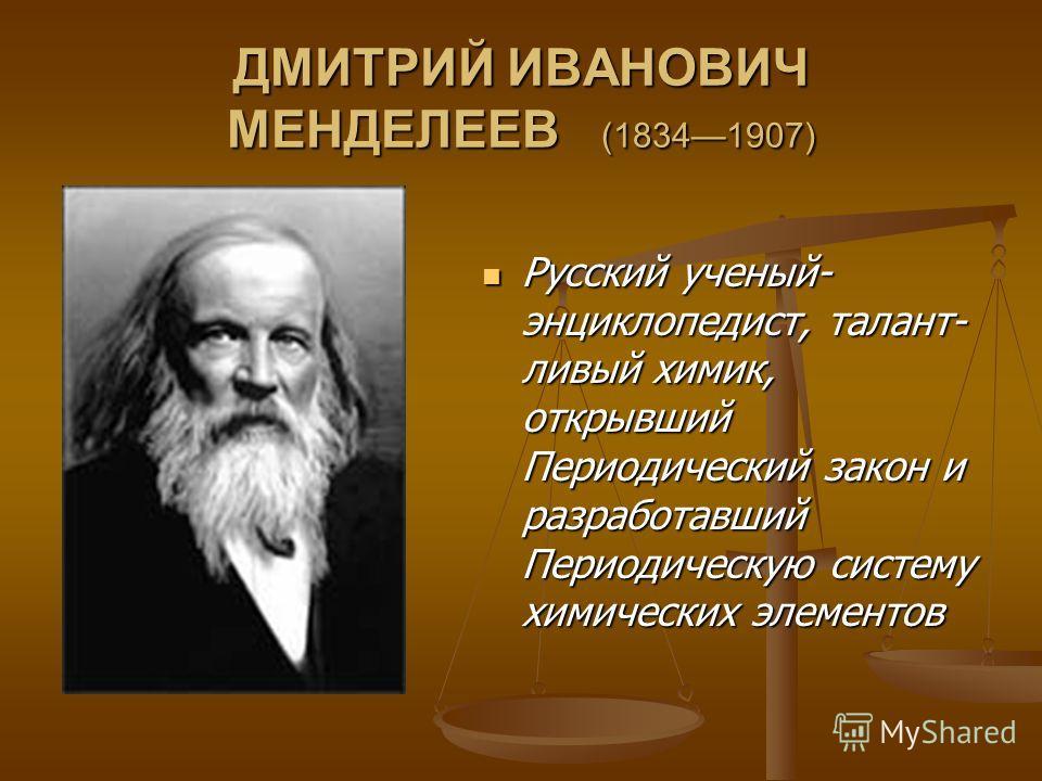 ДМИТРИЙ ИВАНОВИЧ МЕНДЕЛЕЕВ (18341907) Русский ученый- энциклопедист, талант- ливый химик, открывший Периодический закон и разработавший Периодическую систему химических элементов