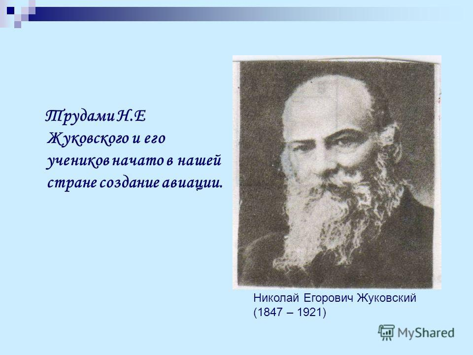 Трудами Н.Е Жуковского и его учеников начато в нашей стране создание авиации. Николай Егорович Жуковский (1847 – 1921)
