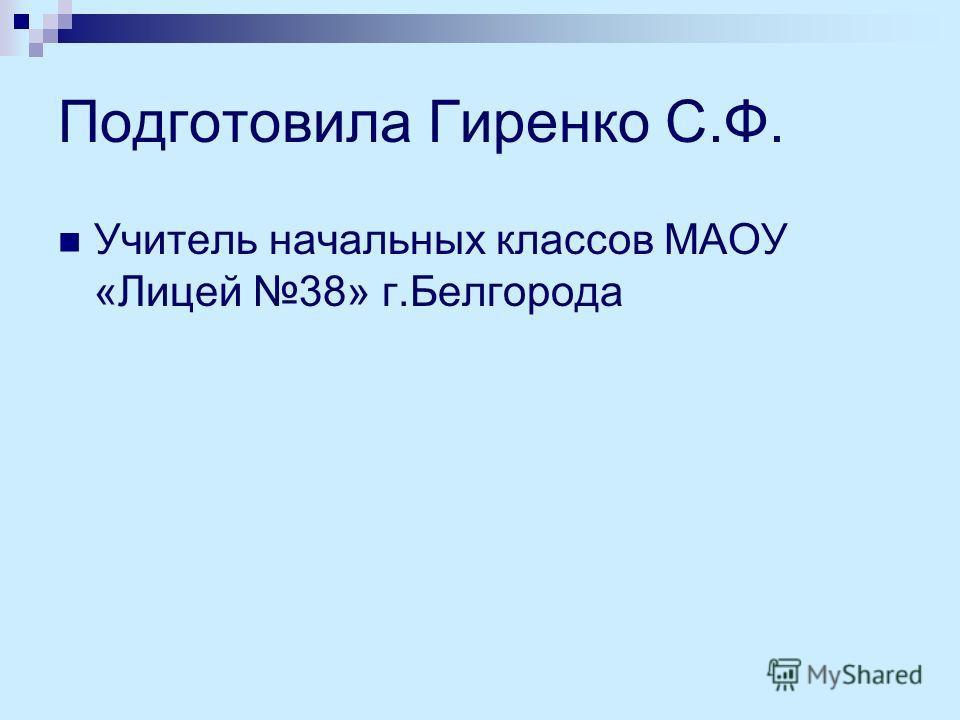 Подготовила Гиренко С.Ф. Учитель начальных классов МАОУ «Лицей 38» г.Белгорода