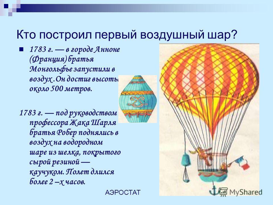 Кто построил первый воздушный шар? 1783 г. в городе Анноне (Франция) братья Монгольфье запустили в воздух.Он достиг высоты около 500 метров. 1783 г. под руководством профессора Жака Шарля братья Робер поднялись в воздух на водородном шаре из шелка, п