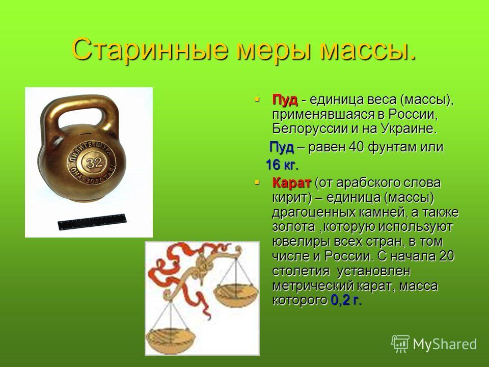 Старинные меры массы. Пуд - единица веса (массы), применявшаяся в России, Белоруссии и на Украине. Пуд - единица веса (массы), применявшаяся в России, Белоруссии и на Украине. Пуд – равен 40 фунтам или Пуд – равен 40 фунтам или 16 кг. 16 кг. Карат (о