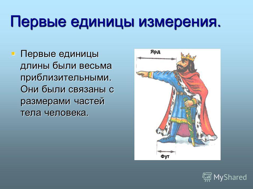 Первые единицы измерения. Первые единицы длины были весьма приблизительными. Они были связаны с размерами частей тела человека. Первые единицы длины были весьма приблизительными. Они были связаны с размерами частей тела человека.