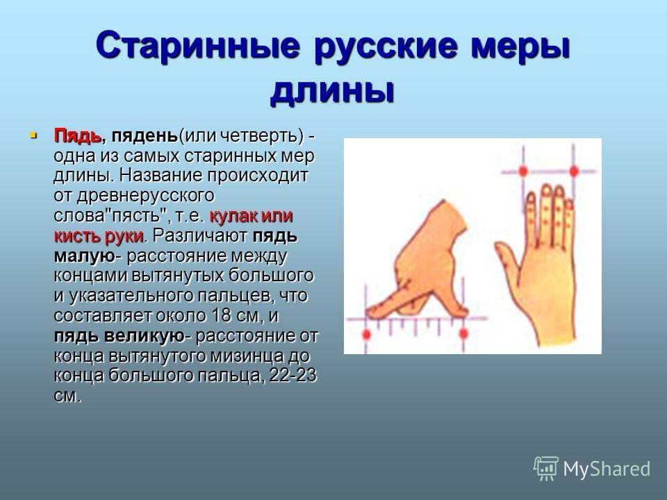 Старинные русские меры длины Пядь, пядень(или четверть) - одна из самых старинных мер длины. Название происходит от древнерусского слова