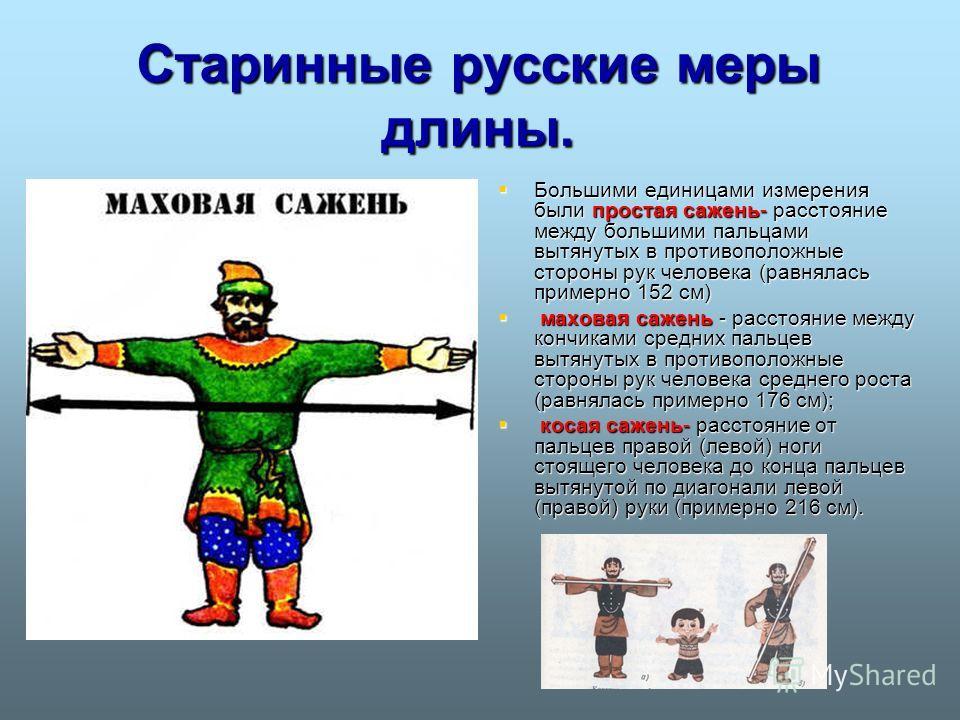 Старинные русские меры длины. Большими единицами измерения были простая сажень- расстояние между большими пальцами вытянутых в противоположные стороны рук человека (равнялась примерно 152 см) Большими единицами измерения были простая сажень- расстоян