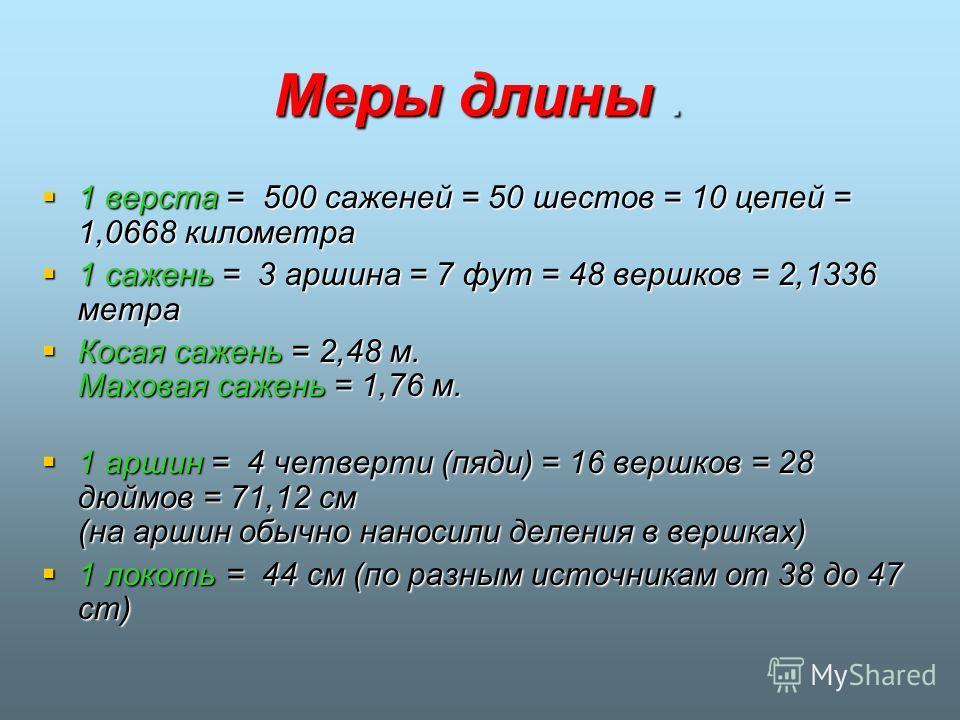 Меры длины. 1 верста = 500 саженей = 50 шестов = 10 цепей = 1,0668 километра 1 верста = 500 саженей = 50 шестов = 10 цепей = 1,0668 километра 1 сажень = 3 аршина = 7 фут = 48 вершков = 2,1336 метра 1 сажень = 3 аршина = 7 фут = 48 вершков = 2,1336 ме