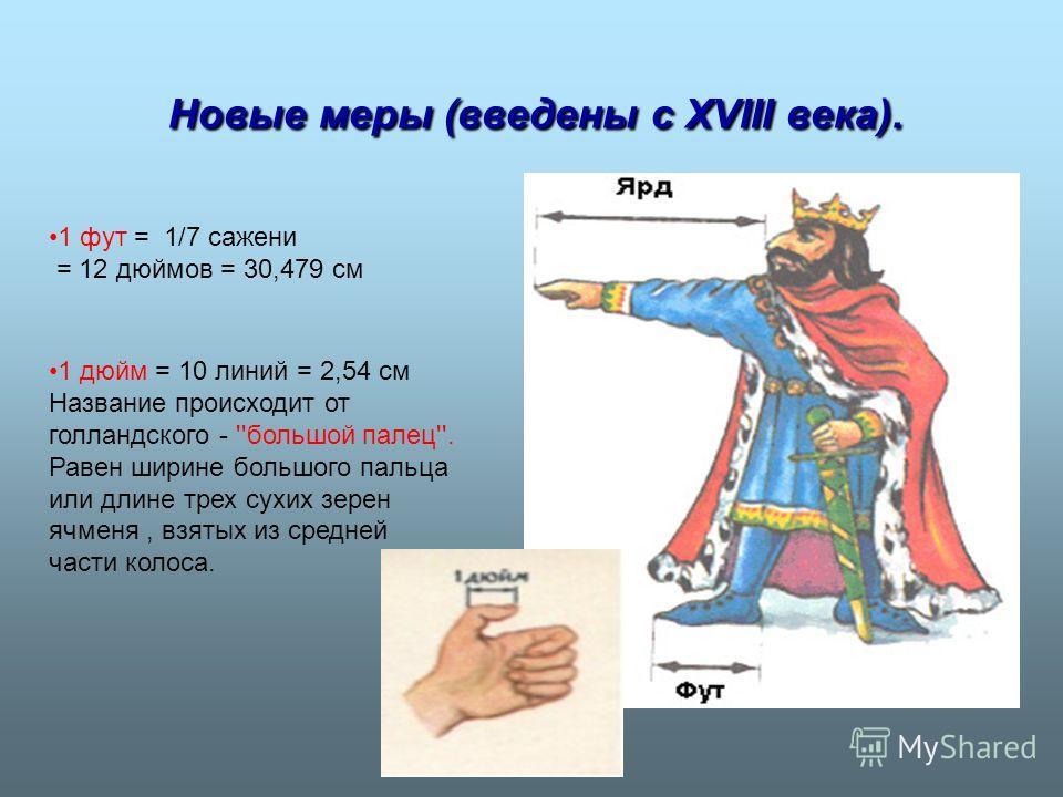Новые меры (введены с XVIII века). Новые меры (введены с XVIII века). 1 фут = 1/7 сажени = 12 дюймов = 30,479 см 1 дюйм = 10 линий = 2,54 см Название происходит от голландского - ''большой палец''. Равен ширине большого пальца или длине трех сухих зе