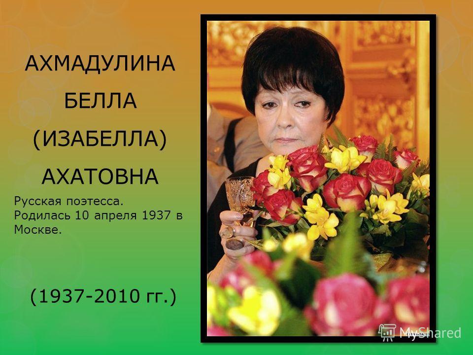 АХМАДУЛИНА БЕЛЛА (ИЗАБЕЛЛА) АХАТОВНА Русская поэтесса. Родилась 10 апреля 1937 в Москве. (1937-2010 гг.)