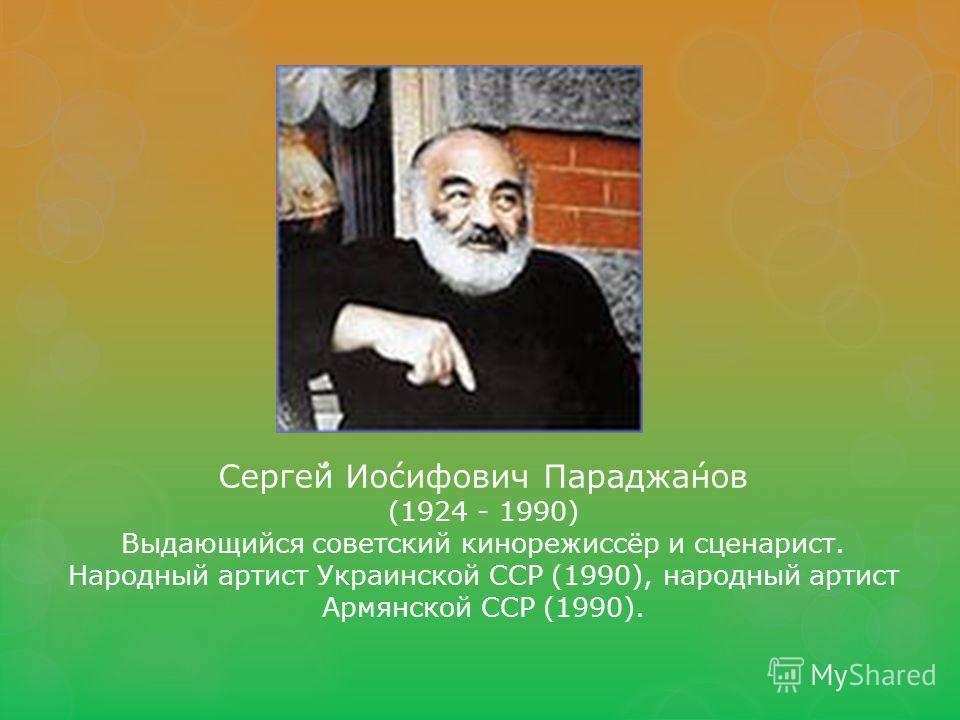 Серге́й Ио́сифович Параджа́нов (1924 - 1990) Выдающийся советский кинорежиссёр и сценарист. Народный артист Украинской ССР (1990), народный артист Армянской ССР (1990).