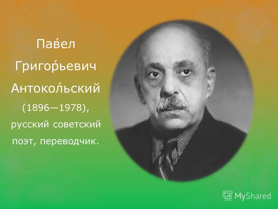 Па́вел Григо́рьевич Антоко́льский (18961978), русский советский поэт, переводчик.