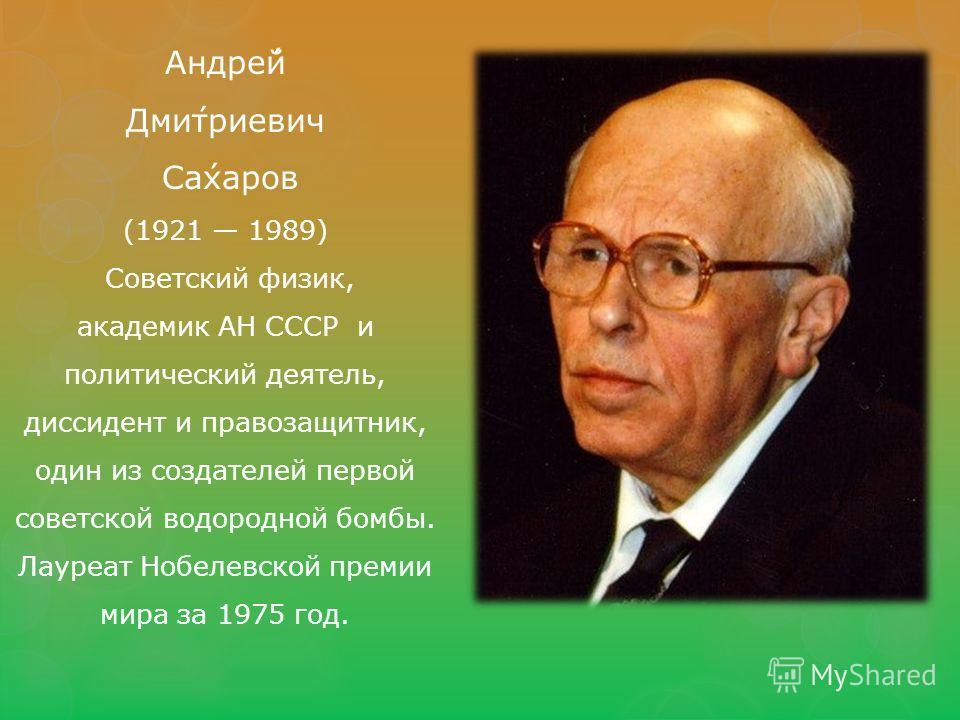 Андре́й Дми́триевич Са́харов (1921 1989) Советский физик, академик АН СССР и политический деятель, диссидент и правозащитник, один из создателей первой советской водородной бомбы. Лауреат Нобелевской премии мира за 1975 год.