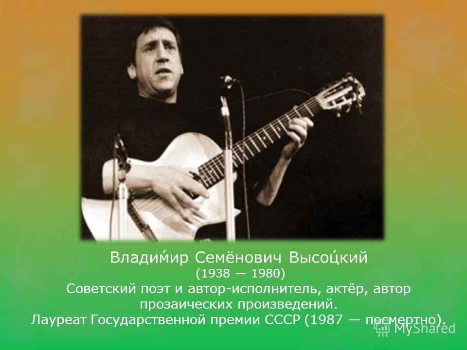 Влади́мир Семёнович Высо́цкий (1938 1980) Советский поэт и автор-исполнитель, актёр, автор прозаических произведений. Лауреат Государственной премии СССР (1987 посмертно).