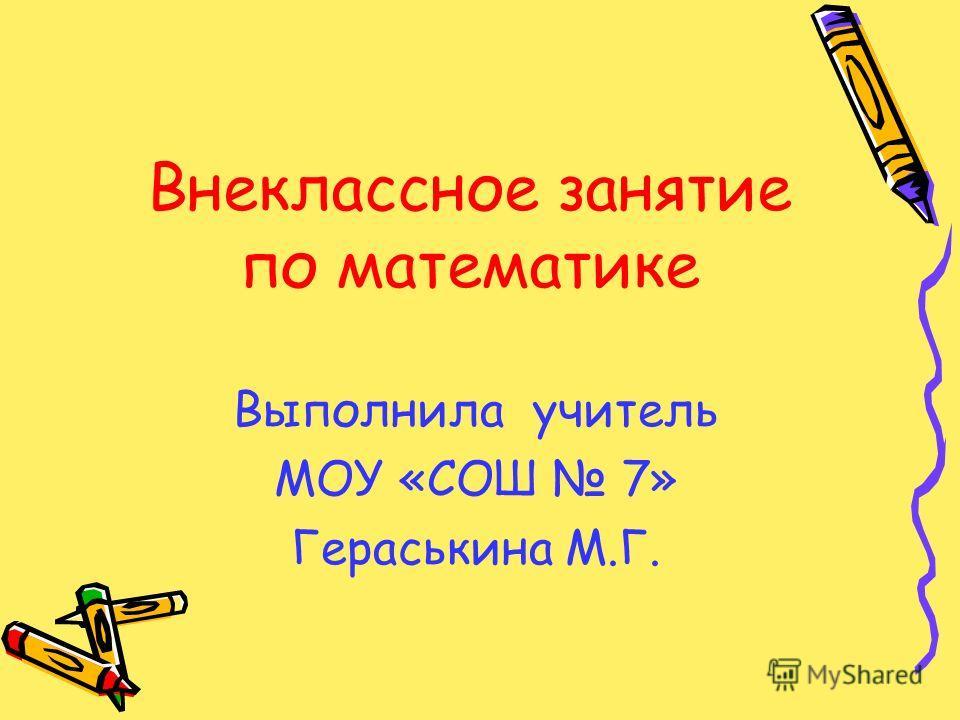 Внеклассное занятие по математике Выполнила учитель МОУ «СОШ 7» Гераськина М.Г.