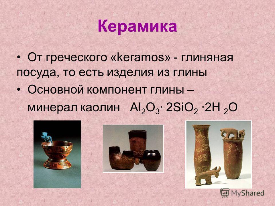 Керамика От греческого «keramos» - глиняная посуда, то есть изделия из глины Основной компонент глины – минерал каолин Al 2 O 3 · 2SiO 2 ·2H 2 O
