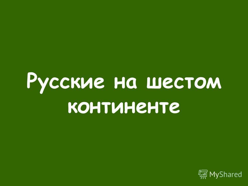 Русские на шестом континенте