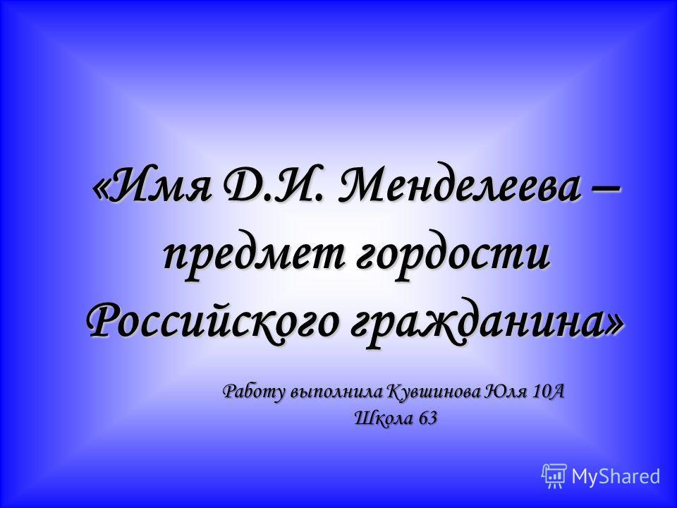 «Имя Д.И. Менделеева – предмет гордости Российского гражданина» Работу выполнила Кувшинова Юля 10А Школа 63