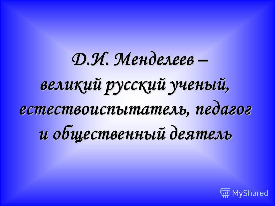 Д.И. Менделеев – Д.И. Менделеев – великий русский ученый, естествоиспытатель, педагог и общественный деятель