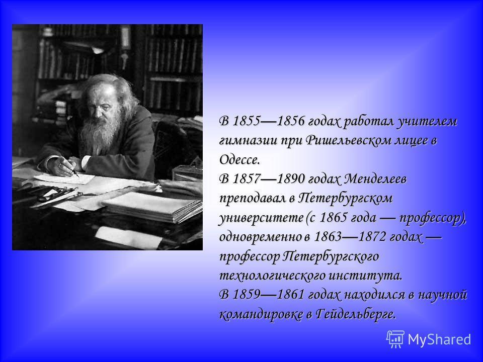 В 18551856 годах работал учителем гимназии при Ришельевском лицее в Одессе. В 18571890 годах Менделеев преподавал в Петербургском университете (с 1865 года профессор), одновременно в 18631872 годах профессор Петербургского технологического института.