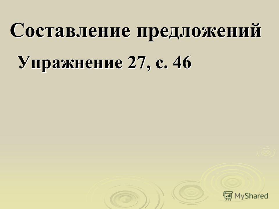 Составление предложений Упражнение 27, с. 46