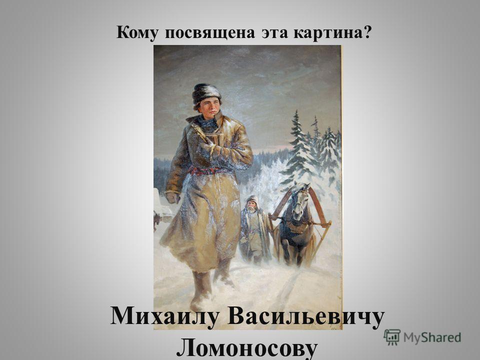 Михаилу Васильевичу Ломоносову Кому посвящена эта картина?