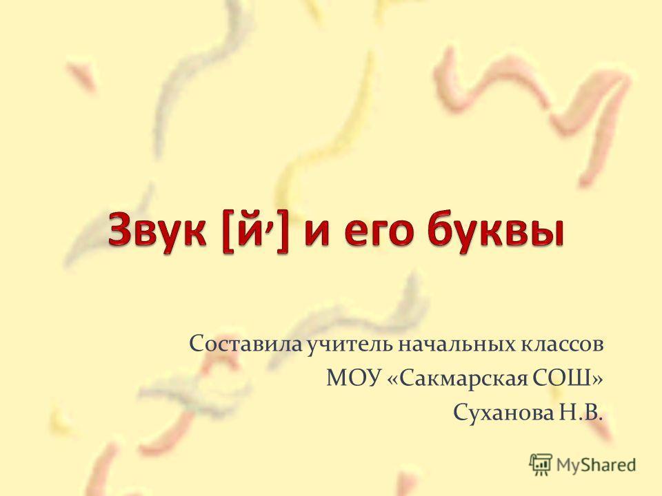 Составила учитель начальных классов МОУ «Сакмарская СОШ» Суханова Н.В.