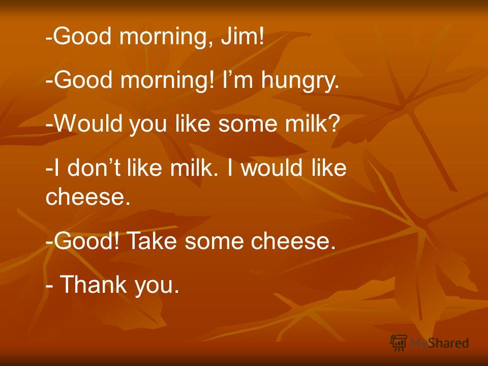 - Good morning, Jim! -Good morning! Im hungry. -Would you like some milk? -I dont like milk. I would like cheese. -Good! Take some cheese. - Thank you.