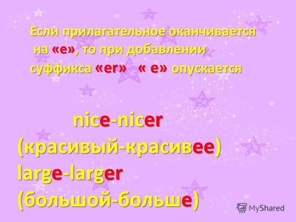Если прилагательное оканчивается на «e», то при добавлении на «e», то при добавлении суффикса «er» « e» опускается nice-nicer nice-nicer (красивый-красивее) large-larger (большой-больше)