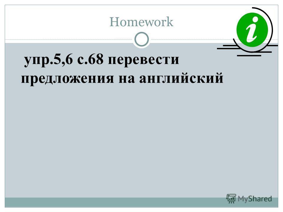 Homework упр.5,6 с.68 перевести предложения на английский