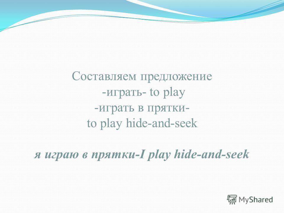 Составляем предложение -играть- to play -играть в прятки- to play hide-and-seek я играю в прятки-I play hide-and-seek