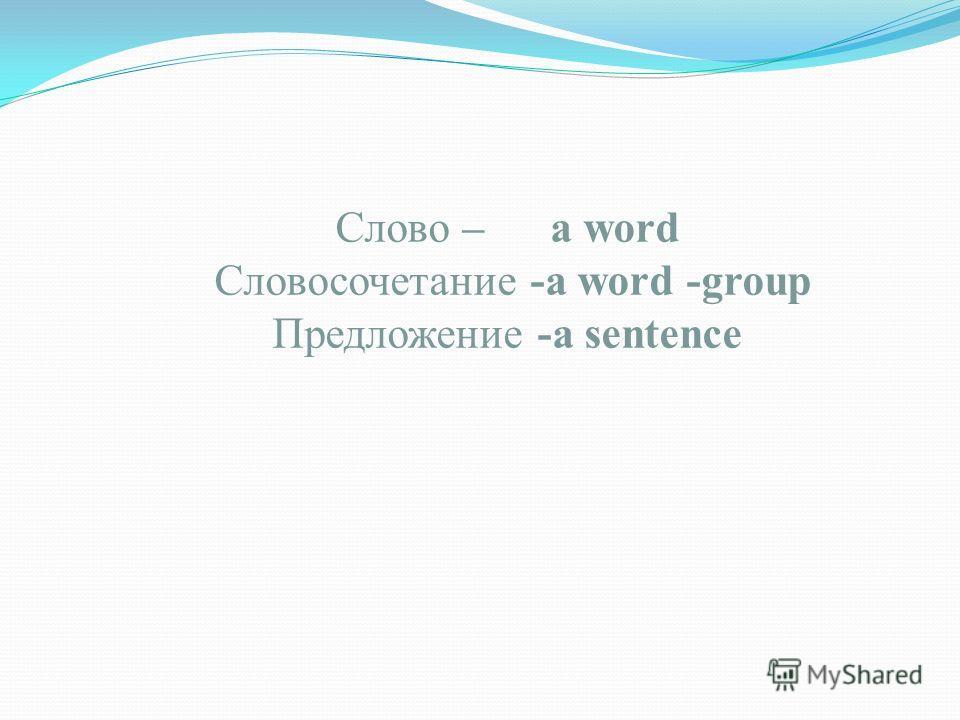 Слово – a word Словосочетание -a word -group Предложение -a sentence