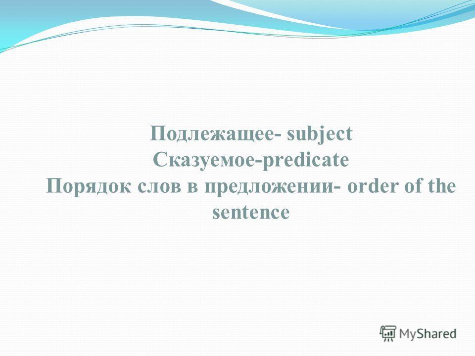 Подлежащее- subject Сказуемое-predicate Порядок слов в предложении- order of the sentence