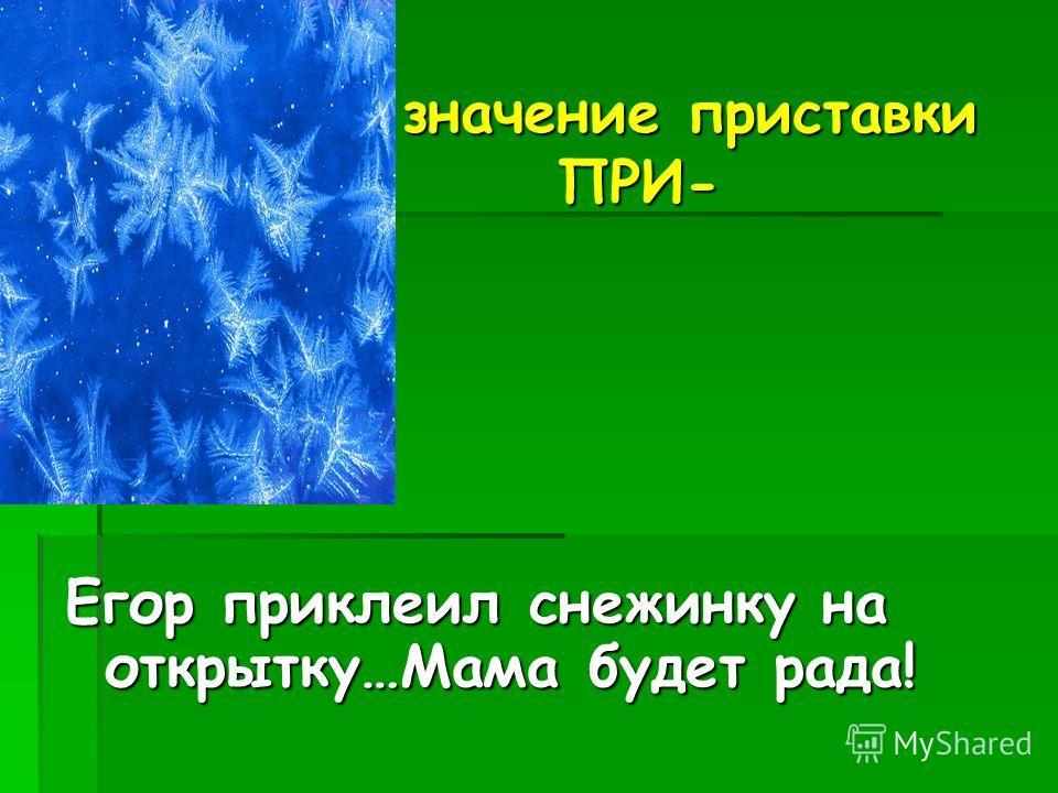 значение приставки ПРИ- значение приставки ПРИ- Егор приклеил снежинку на открытку…Мама будет рада! присоединение
