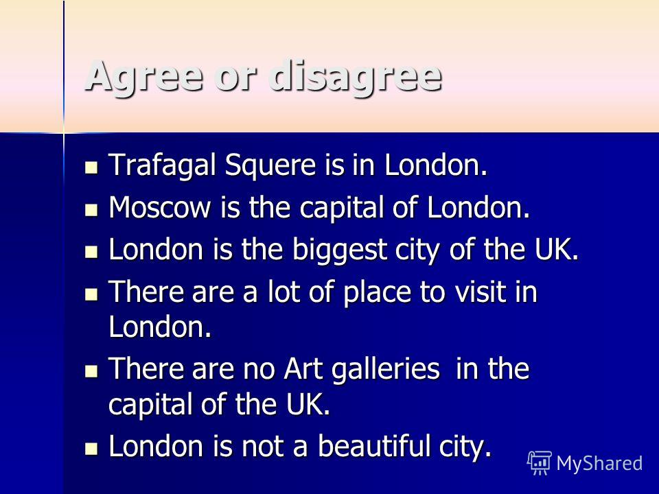 Agree or disagree Trafagal Squere is in London. Trafagal Squere is in London. Moscow is the capital of London. Moscow is the capital of London. London is the biggest city of the UK. London is the biggest city of the UK. There are a lot of place to vi