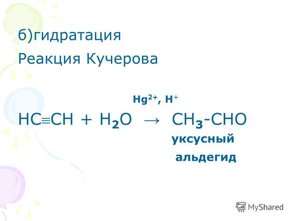 б)гидратация Реакция Кучерова Нg 2+, Н + НССН + Н 2 О СН 3 -СНO уксусный альдегид