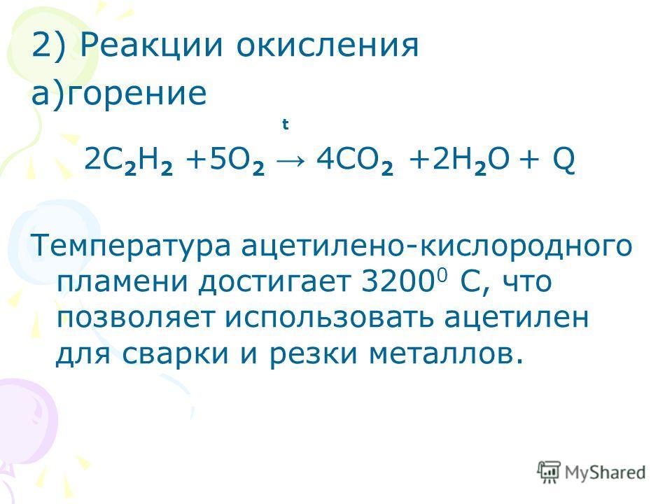 2) Реакции окисления а)горение t 2С 2 Н 2 +5О 2 4СО 2 +2Н 2 О + Q Температура ацетилено-кислородного пламени достигает 3200 0 С, что позволяет использовать ацетилен для сварки и резки металлов.
