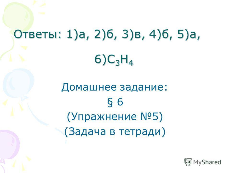 Ответы: 1)а, 2)б, 3)в, 4)б, 5)а, 6)С 3 Н 4 Домашнее задание: § 6 (Упражнение 5) (Задача в тетради)