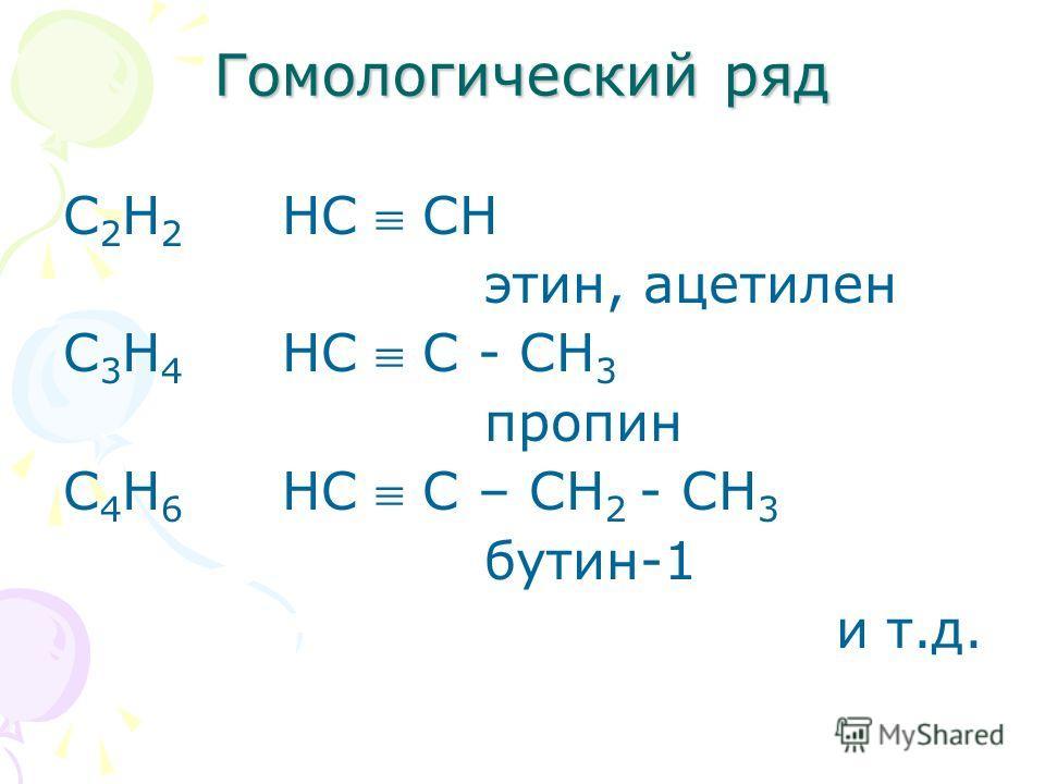 Гомологический ряд С 2 Н 2 НС СН этин, ацетилен С 3 Н 4 НС С - СН 3 пропин С 4 Н 6 НС С – СН 2 - СН 3 бутин-1 и т.д.