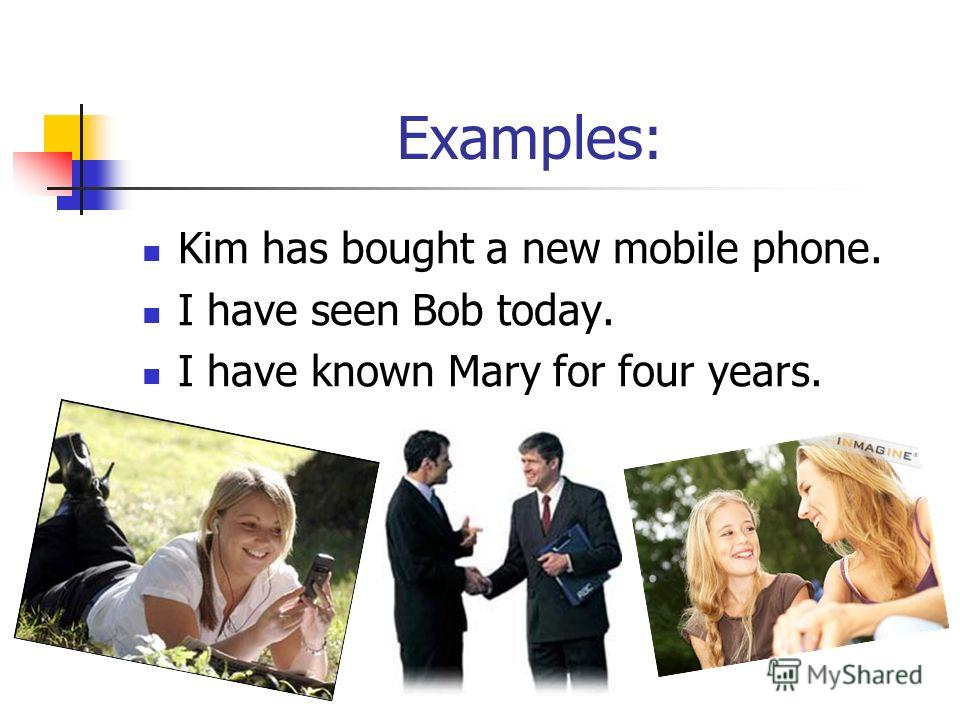 Examples: Kim has bought a new mobile phone. I have seen Bob today. I have known Mary for four years.