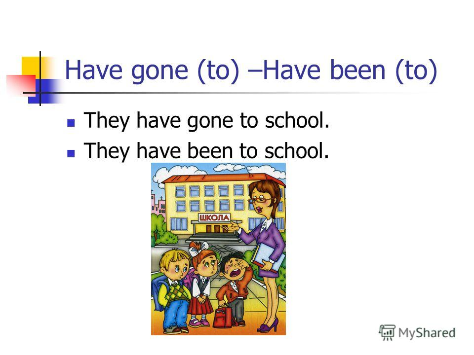 Have gone (to) –Have been (to) They have gone to school. They have been to school.