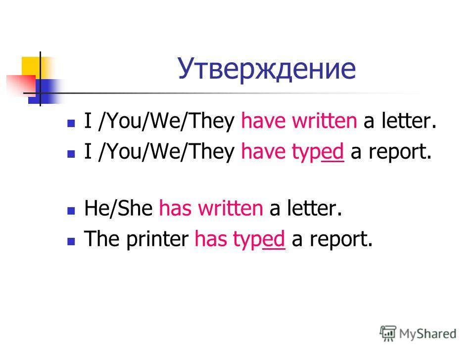 Утверждение I /You/We/They have written a letter. I /You/We/They have typed a report. He/She has written a letter. The printer has typed a report.