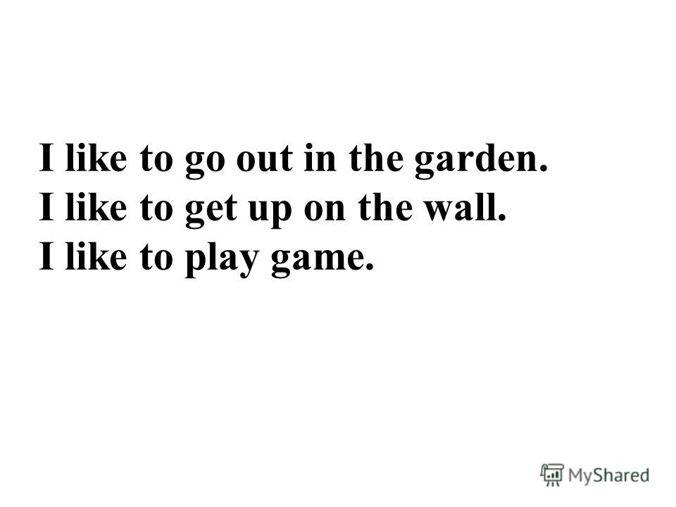 I like to go out in the garden. I like to get up on the wall. I like to play game.