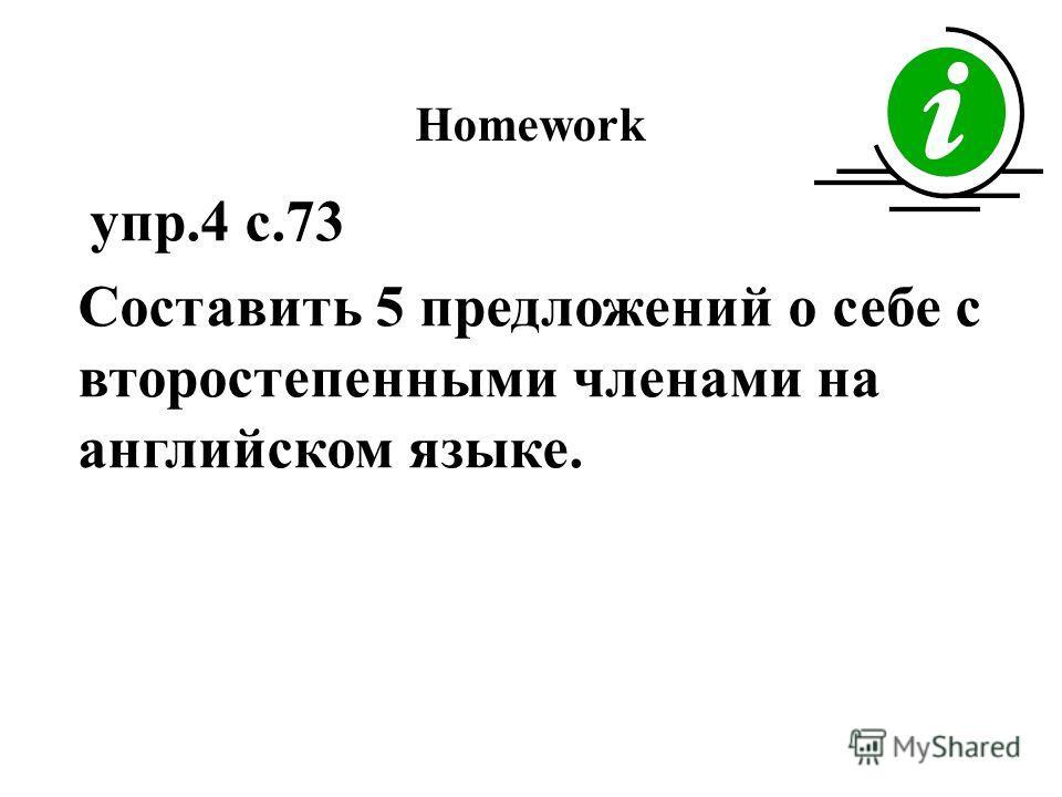 Homework упр.4 с.73 Составить 5 предложений о себе с второстепенными членами на английском языке.