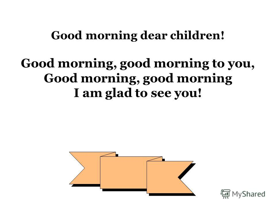 Good morning dear children! Good morning, good morning to you, Good morning, good morning I am glad to see you!