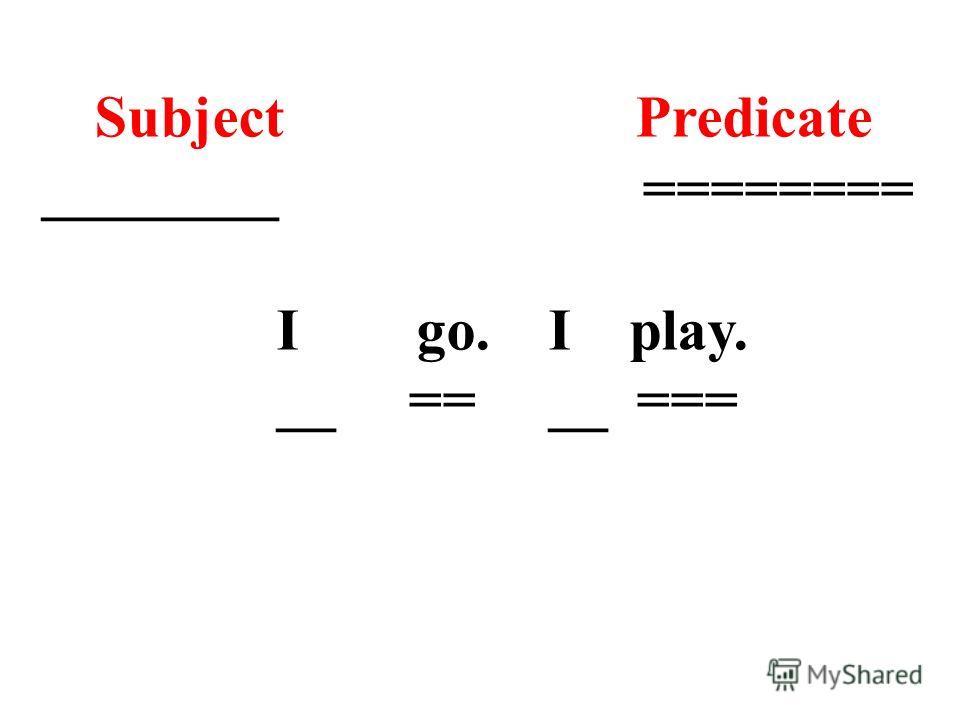 Subject Predicate ________ ======== I go. I play. __ == __ ===